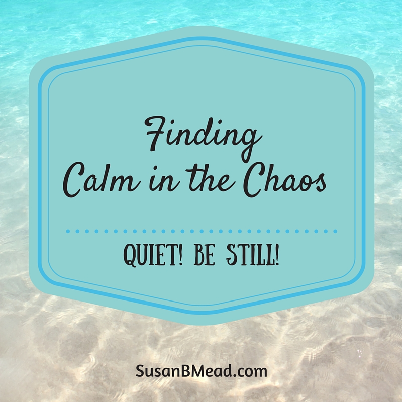 Quiet. Be Still. Finding Calm in the Chaos