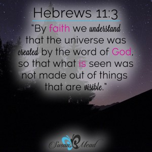 By faith we understand that the universe was created by the word of God, so that what is seen was not made out of things that are visible. Hebrews 11:3