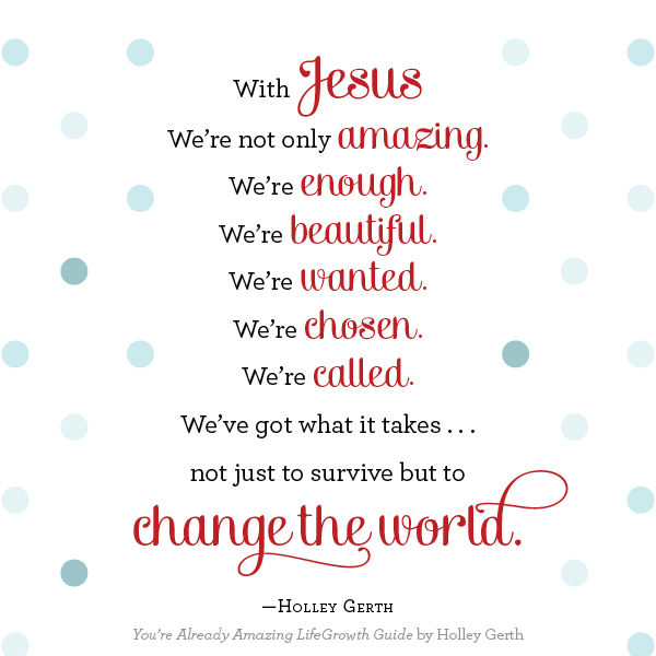 With Jesus, we're already amazing, enough, beautiful, wanted, chosen and called. We've got what it takes to change the world.