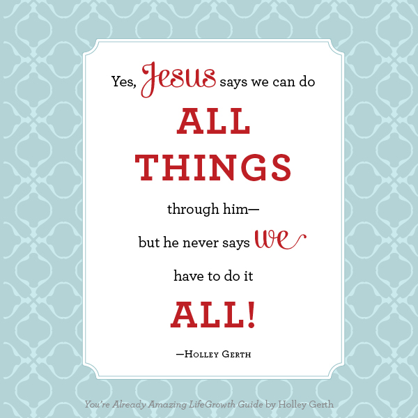 Jesus says we can do all things through Him – but He never says we have to do it ALL!