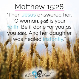 "Then Jesus answered her, ""O woman, great is your faith! Be it done for you as you desire."" And her daughter was healed instantly. Matthew 15:28"