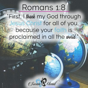First, I thank my God through Jesus Christ for all of you, because your faith is proclaimed in all the world. Romans 1:8